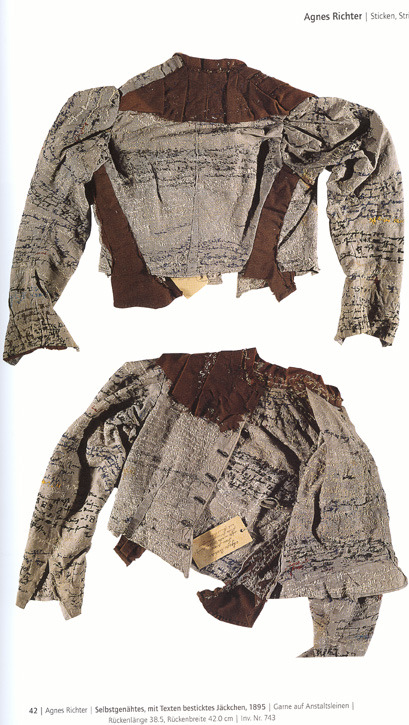 "Agnes Richter, a mental patient in Austrian asylum, embroidered her jacket with text. Through the script she transcribed herself into time, space and place. Her writing orients and disorients. Made in 1895, it is a standard issue uniform given to mental patients at the time. Richter has embroidered so intensively that reading impossible in certain areas of the garment. Words appear and disappear into seams and under layers of thread. There is no beginning or end, just spirals of intersecting fragmentary narratives. She is declarative: ""I"", ""mine"", ""my jacket"", ""my white stockings…., ""I am in the Hubertusburg / ground floor"", ""children"", ""sister"" and ""cook"". In the inside she has written ""1894 I am / I today woman"". She has also re-embroidered the laundry number printed on her jacket "" 583 Hubertusburg"", almost transforming something institutional and distant into something intimate, obsessive and possessive. It is a compelling piece of hypertext and untamed writing."