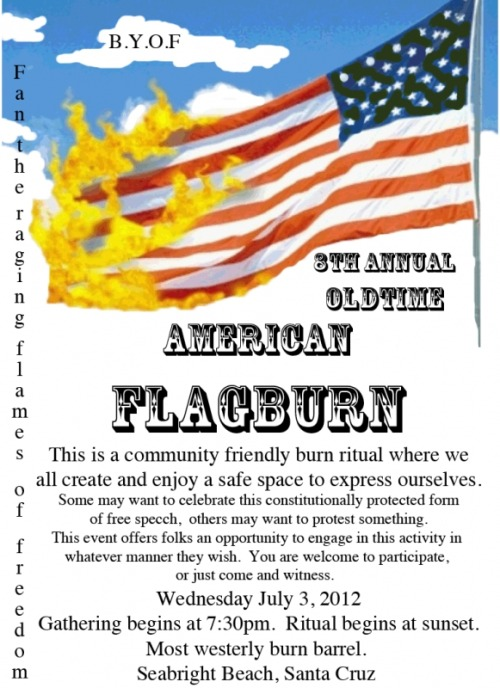 Title: 8th Annual Old-Time American Flag Burn START DATE: Tuesday July 03 TIME: 7:30 PM - 10:00 PM Location Details: The most westerly burn barrel on Seabright Beach, Santa Cruz, California  More