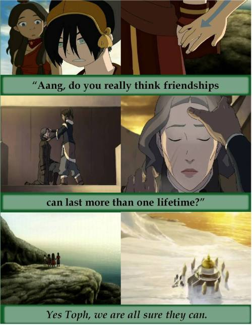 Can friendships really last more than one lifetime?  Yes, Toph, they can and do.
