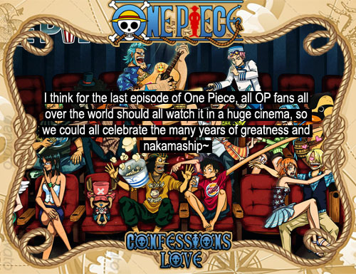 "onepiececonfessionslove:  ""I think for the last episode of One Piece, all OP fans all over the world should all watch it in a huge cinema, so we could all celebrate the many years of greatness and nakamaship~"" - confession by an Anonymous."