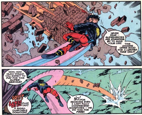 PANEL ONE: A chaotic scene with flying debris.  Superboy catches a large piece of masonry. Superboy: Never fear — superheroes are standing by to save your life!  This amazing offer good for a limited time only! PANEL TWO: Superboy is shown from behind as he throws the debris into the water. Superboy: Now, how much would you expect to payfor this super-service?$9.99?  $67.32 plus tax? A small charitable donation?No!  For reasons even I can't fully comprehend sometimes — we do this for free! [Superboy v3 #6] Oh, Superboy…