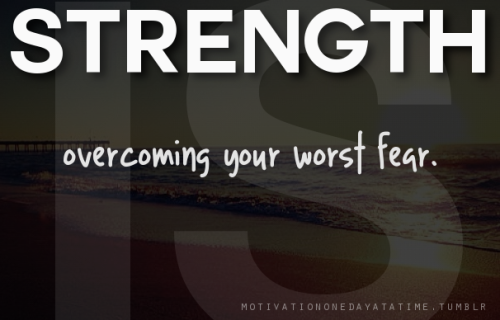 Strength is overcoming your worst fear.