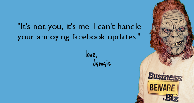 """It's not you, it's me. I can't handle your annoying facebook updates."""