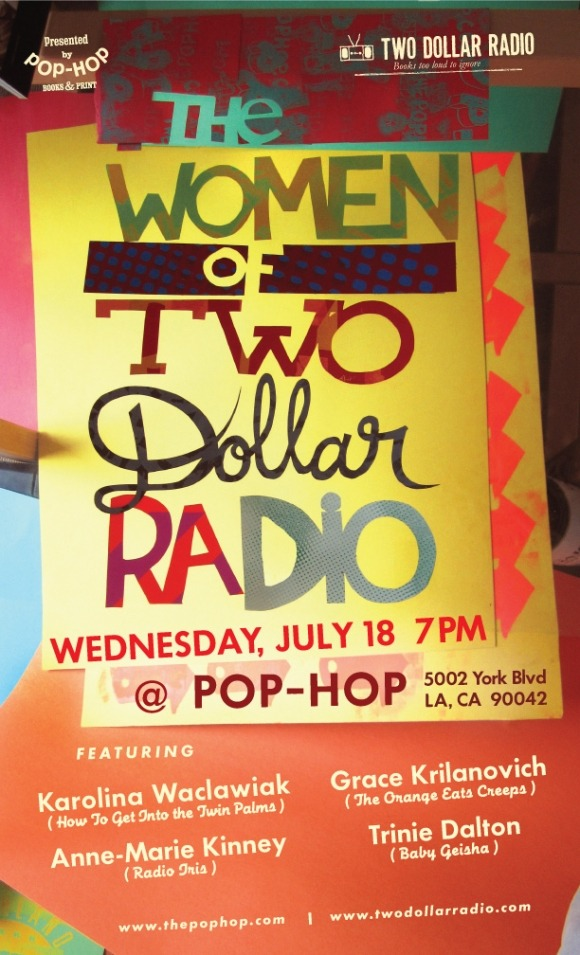 Please join us on Wednesday, July 18, as we welcome the Women of Two Dollar Radio for a special evening of readings at Pop-Hop. Featured readers include: Karolina Waclawiak (How To Get Into the Twin Palms) Grace Krilanovich (The Orange Eats Creeps) Anne-Marie Kinney (Radio Iris) Trinie Dalton (Baby Geisha) See you there! (via The Women of Two Dollar Radio | The Pop-Hop)