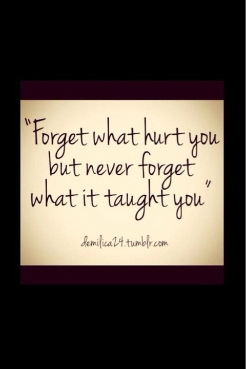 Forget what hurt you, but never forget what it taught you.