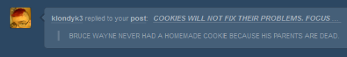 shrubbyprincess:  wastelingphoenix:  YEAH. WHAT NOW.  HE HAS A HOME. HE DOESN'T NEED MY HELP MAKING COOKIES.  HE DOESN'T KNOW HOW, BECAUSE HIS PARENTS NEVER HAD THE TIME TO TEACH HIM. THEY WERE TOO BUSY BEING DEAD.