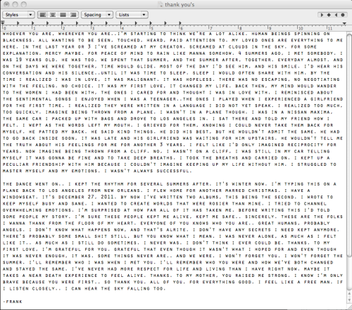"jkjkjkjkjkjkjkjkjkjk:  heavypettingdisco:  The liner notes to the new Frank Ocean Album. Fuck this man is tough as shit. Love!  yes, it's ""nice"" that anderson cooper formally came out this week to make a statement to, you know, kids in the midwest or whatever, but how much of a statement are you making when you wait until you're 45 and your career and position are pretty much cemented? nobody needs to come out, so yes, that's something, but is anderson cooper a gay superhero? i don't think so. frank ocean, on the other hand, is in an industry that isn't known for being particularly kind to gay dudes. not to mention, from my general understanding, it's significantly more difficult to come out as a gay black man. to address his feelings in such an honest and open manner is pretty remarkable. it's not a gimmick or selling point, it's just a bit of truth to provide context, and the way he talks about love is really refreshing. like it's just normal. because it is just normal. frank, who is already producing solid music and just seems generally cool, serves as much better inspiration than anderson cooper could hope to be. so give anderson his people magazine ""I'M GAY"" cover and let him co-host a fundraising dinner with barack obama, and all that bullshit, and let frank ocean represent real, actual gay people, who are just living their lives and following their heart."