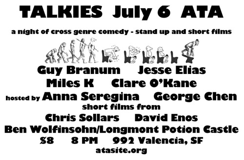7/6. Talkies (Stand-Up + Short Films) @ Artists' Television Access. 992 Valencia St. SF. 8PM. $8. Featuring Guy Branum, Jesse Elias, Miles K, and Clare O'Kane. Hosted by Anna Seregina and George Chen. Films by David Enos, Chris Sollars, Ben Wolfinsohn/Longmont Potion Castle, Joey Izzo and Edwin Li. Official Site: Here.