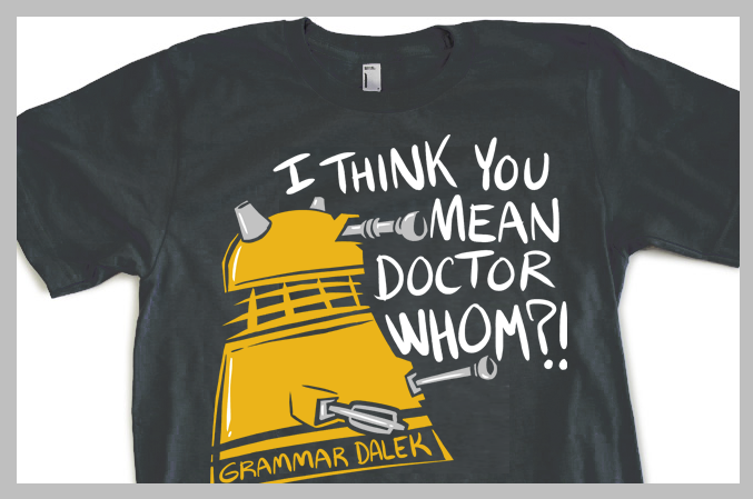 afternoonsnoozebutton:  hijinksensue:  Grammar Dalek shirts are on the way! The presale will start soon (2 weeks I have been told) in the HijiNKS ENSUE Store.   Love it.  @indiemcgee