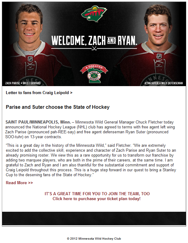"Parise and Suter choose the State of Hockey SAINT PAUL/MINNEAPOLIS, Minn. – Minnesota Wild General Manager Chuck Fletcher today announced the National Hockey League (NHL) club has agreed to terms with free agent left wing Zach Parise (pronounced pah-REE-say) and free agent defenseman Ryan Suter (pronounced SOO-tuhr) on 13-year contracts. ""This is a great day in the history of the Minnesota Wild,"" said Fletcher. ""We are extremely excited to add the collective skill, experience and character of Zach Parise and Ryan Suter to an already promising roster. We view this as a rare opportunity for us to transform our franchise by adding two marquee players, who are both in the prime of their careers, at the same time. I am grateful to Zach and Ryan and I am also thankful for the substantial commitment and support of Craig Leipold throughout this process. This is a huge step forward in our quest to bring a Stanley Cup to the deserving fans of the State of Hockey."""
