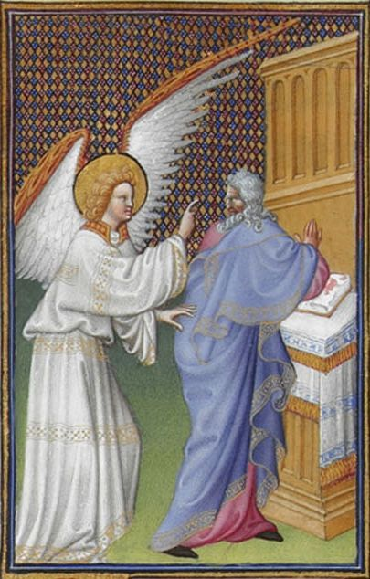jothelibrarian:  Pretty medieval manuscript of the day shows the archangel Gabriel appearing to Zachary. I can't help but smile as I look at it… Zachary looks like he's had an almighty shock, and let's face it - Gabriel does look a mite terrifying! Image source: Tres Riches Heures. Image declared as public domain on Wikimedia Commons.  Do not be afraid Zachary for your petition been heard. You wife Elizabeth shall bear a son, and you shall call his name John. You shall have joy and gladness, and many will rejoice at his birth . For he shall be great before the Lord and shall drink no wine or strong drink. He shall be filled with the Holy Spirit even from his mother's womb. He shall bring back to God many of the children of Israel. He shall himself go before the Lord in the desert, and, in the power of Elijah, turn the house of father's to their children and the unbelieving to the wisdom of the just to prepare for the Lord a perfect people.