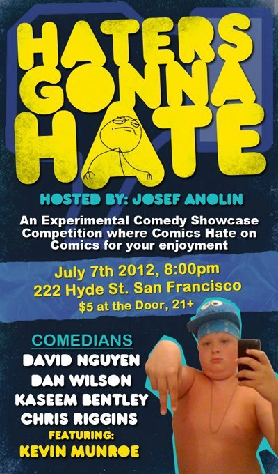 "7/7. Haters Gonna Hate [Heckler's Ball] @ 222 Hyde St. 8PM. $5. Featuring David Nguyen, Trevor Hill, Kaseem Bentley, Roman Leo and Kevin Munroe. Hosted by Josef Anolin.  ""Haters Gonna Hate"" is an experimental showcase format that mixes a bit of Doug Benson's ""The Benson Interruption"" with ""Chappelle's Show's"" Haterz Ball sketch or ""Tough Crowd w/ Colin Quinn."" Essentially: Comics are going to hate on their fellow comics as they try to tell you jokes. The Funniest overall performer will be decided by YOU, the audience and walks away with… we don't know yet, but hopefully something good. Unfortunately, Dan Wilson and Chris Riggins who are advertised on the flyer are unable to attend. However, we were able to find some very funny and suitable replacements. Our line-up:David NguyenKaseem Bentley Trevor HillRoman LeoFeature Act: Kevin MunroeHosted & Produced by: Josef Anolin $5 for the 21+ Hope you can make it! (via Facebook)"