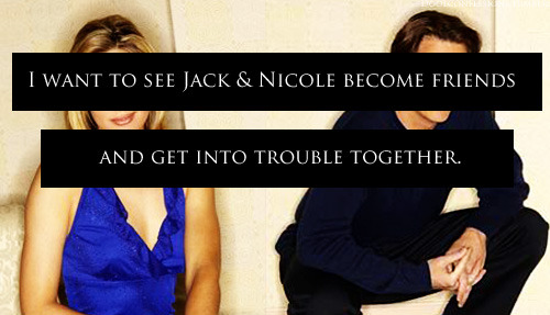 "doolconfessions:   ""I want to see Jack & Nicole become friends and get into trouble together."""