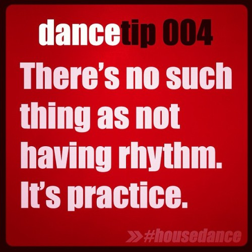 dancetipshd:  There's no such thing as not having rhythm. It's practice. :)  TOTALLY AGREE WITH THIS! We can ALL dance :)