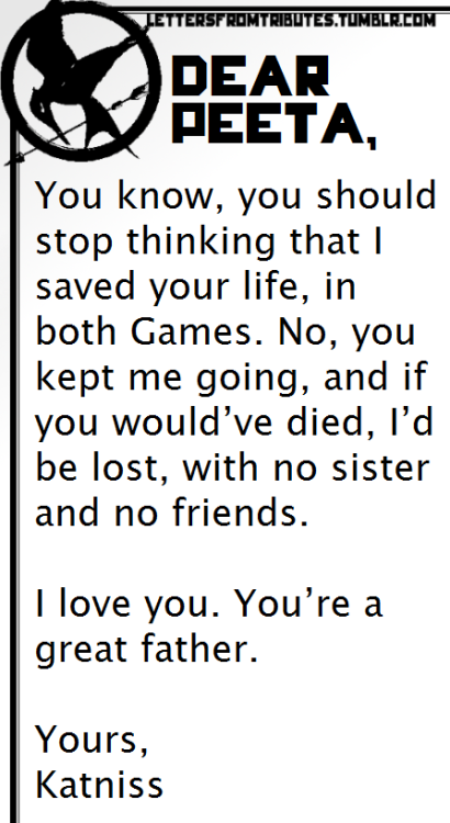 [[Dear Peeta,  You know, you should stop thinking that I saved your life, in both Games. No, you kept me going, and if you would've died, I'd be lost, with no sister and no friends.  I love you. You're a great father.  Yours,  Katniss]]