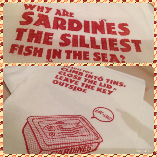 why are sardines the silliest fish in the sea? saw this joke on a napkin in manhattan fish market while having dinner there today. it's a pretty neat idea to print something funny on your napkin. very entertaining. =)