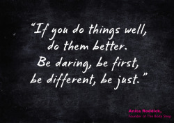 "Words to live by #1 ""If you do things well, do them better. Be daring, be first, be different, be just."" Anita Roddick, Founder of The Body Shop"