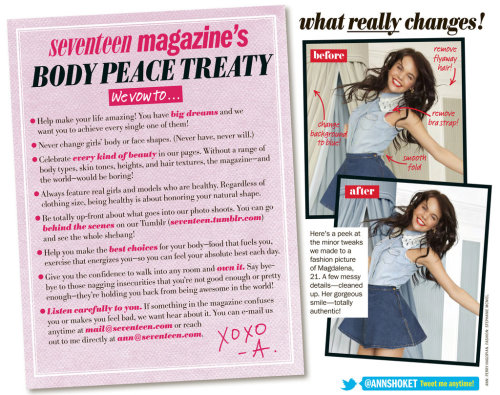 "picturedept:  Seventeen Magazine's Pledge to Girls After a very public campaign by 13 year-old activist Julia Bluhm, and after her online petition garnered over 80,000 signatures, Seventeen Magazine has agreed to stop airbrushing their covers. (via The New York Times)  Seventeen magazine, which in recent months has been inundated by pleas from teenage girls to publish photographs of models that don't look touched up, said on Tuesday that it would be more transparent about its photo shoots and promised to ""celebrate every kind of beauty."" Ann Shoket, the magazine's editor in chief, wrote in the editor's letter in the August issue that the magazine had drafted what it called a Body Peace Treaty, after she heard from girls ""who were concerned that we'd strayed from our promise to show real girls as they really are.""  They have also announced in the spirit of transparency to start publishing candid behind the scenes images from the magazine's photo shoot on their Tumblr. It is a good day when one teenager can affect positive change on a large media company. For more on airbrushing check outNewsweek's Interactive Unattainable Beauty  Good for them! Will be watching their Tumblr."