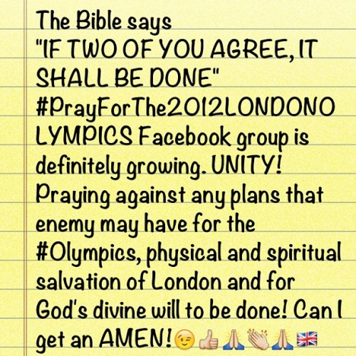 "The Bible says  ""IF TWO OF YOU AGREE, IT SHALL BE DONE""  #PrayForThe2012LONDONOLYMPICS Facebook group is definitely growing. UNITY! Praying against any plans that enemy may have for the #Olympics, physical and spiritual salvation of London and for God's divine will to be done! Can I get an #AMEN!😉👍🙏👏🙏🇬🇧 (Taken with Instagram)"
