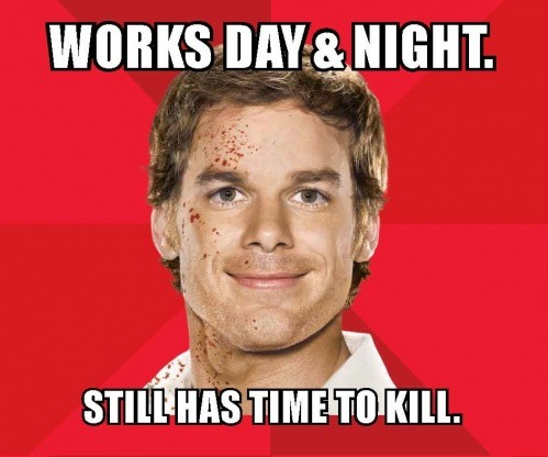 entertainmentweekly:  To promote the upcoming seventh season of Dexter, Showtime is rolling out a series of meme-inspired ads at Comic-Con. Which means your Thursday just got a whole lot more fun. Time for some meme-making! Head on over to EW.com to see the rest, and to snag a blank one for yourself. If you tweet your best Dexter meme to @james_hibberd, we might feature it on the site. Or send us a link to your best creation right here on Tumblr. We'll reblog our favorites!  brilliant campaign.