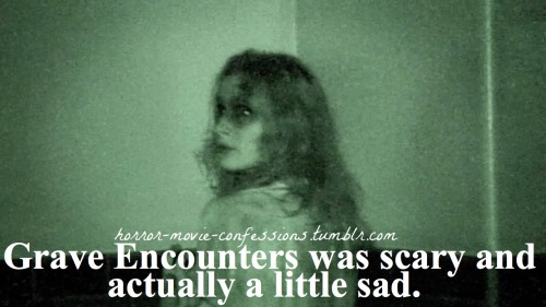 """Grave Encounters was scary and actually a little sad."""
