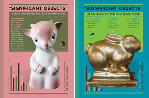 Rob Walker's Significant Objects, a collection of 100 creative tales attached to unremarkable second-hand finds in the interest of exploring the value of narratives, is launching at New York's Strand Bookstore this weekend.  From the publisher:  Can a great story transform a worthless trinket into a significant object? The Significant Objects project set out to answer that question once and for all, by recruiting a highly impressive crew of creative writers to invent stories about an unimpressive menagerie of items rescued from thrift stores and yard sales. That secondhand flotsam definitely becomes more valuable: sold on eBay, objects originally picked up for a buck or so sold for thousands of dollars in total — making the project a sensation in the literary blogosphere along the way. But something else happened, too: The stories created were astonishing, a cavalcade of surprising responses to the challenge of manufacturing significance. Who would have believed that random junk could inspire so much imagination?