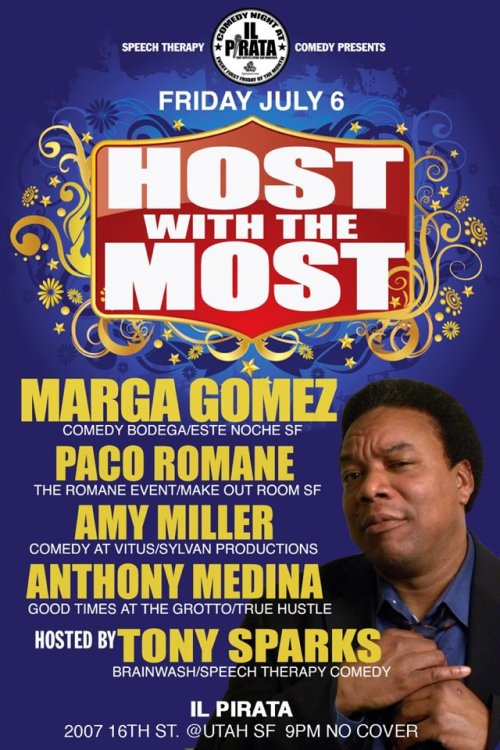 "7/6. ""Host With the Most"" @ iL Pirata. 2007 16th St. SF. Free. 9PM. Featuring Marga Gomez, Paco Romane, Amy Miller, and Anthony Medina Hosted by Tony Sparks."