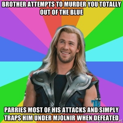 Brother attempts to murder you totally out of the blue / Parries most of his attacks and simply traps him under Mjolnir when defeated Submitted by a-girlish-silhouette