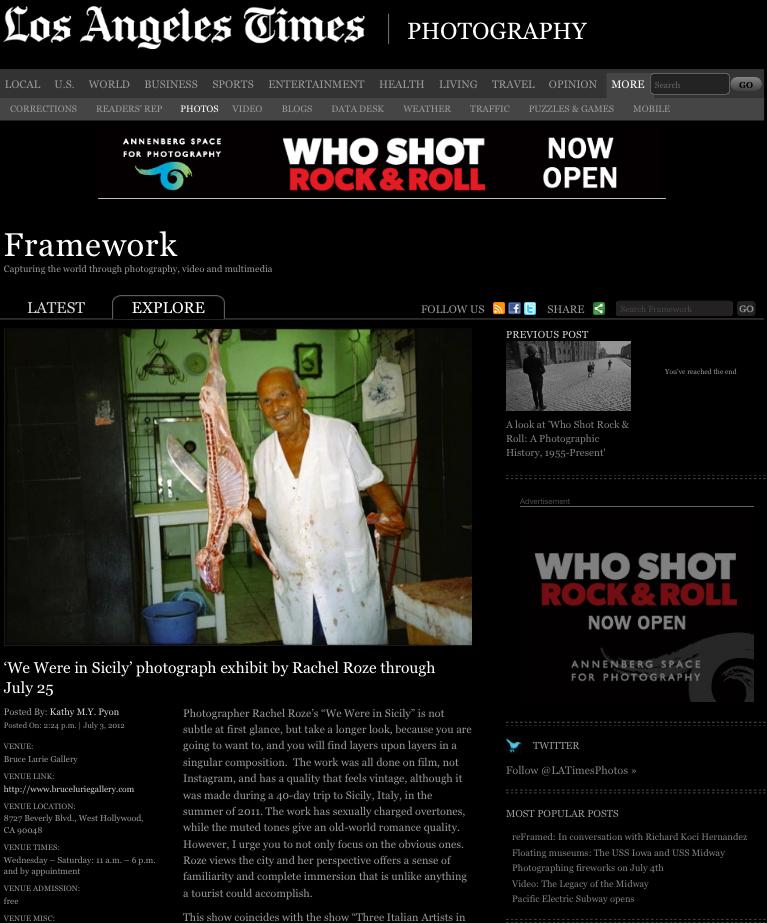 "framework.latimes.com Photographer Rachel Roze's ""We Were in Sicily"" is not subtle at first glance, but take a longer look, because you are going to want to, and you will find layers upon layers in a singular composition.  The work was all done on film, not Instagram, and has a quality that feels vintage, although it was made during a 40-day trip to Sicily, Italy, in the summer of 2011. The work has sexually charged overtones, while the muted tones give an old-world romance quality. However, I urge you to not only focus on the obvious ones. Roze views the city and her perspective offers a sense of familiarity and complete immersion that is unlike anything a tourist could accomplish. This show coincides with the show ""Three Italian Artists in L.A.,"" which features Marcello Pozzi, Sebastiano Ciarcia and Dominic Detorre. -By: Kathy M.Y. Pyon"