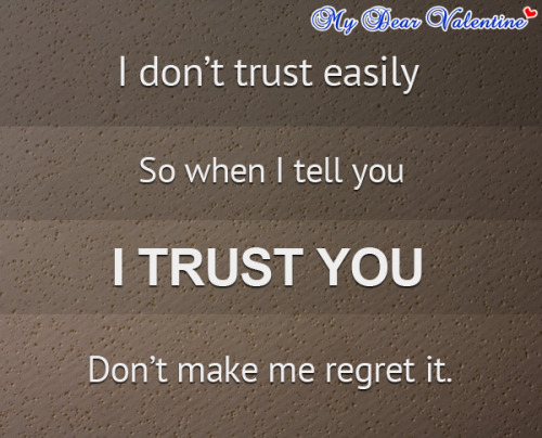 """I don't trust easily, so when I tell you I trust you, don't make me regret it."""