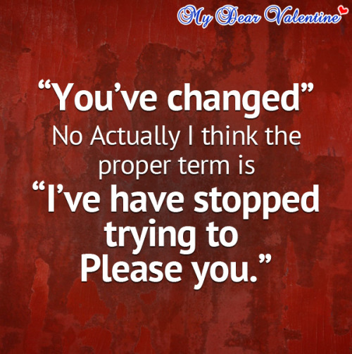 """You've changed, no actually I think the proper term is I've have stopped trying to please you."""