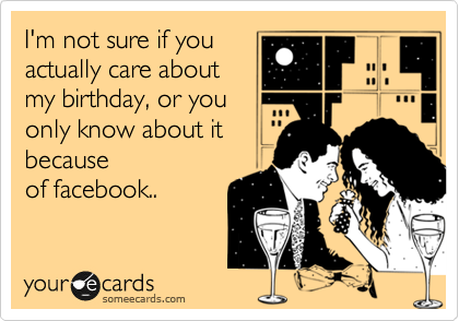 I'm not sure if you actually care about my birthday, or you only know about it because of facebook..Via someecards