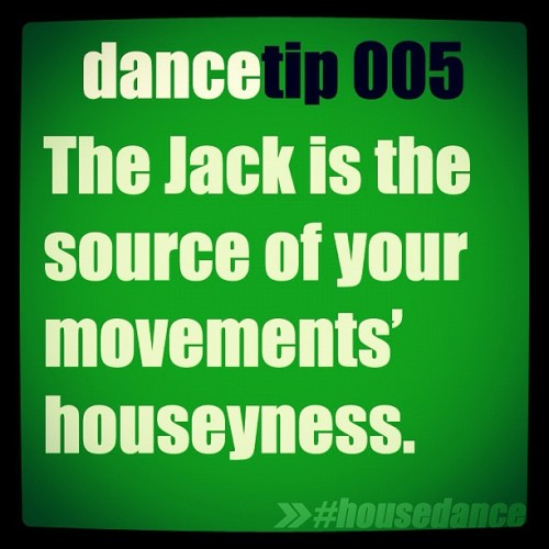 "dancetipshd:  The Jack is the source of your movements' houseyness :).  It's the pep in your step and the bounce in your house!  Without the Jack, House Dance wouldn't be ""house""!"