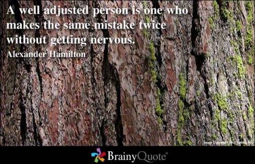 A well adjusted person is one who makes the same mistake twice without getting nervous. - Alexander Hamilton