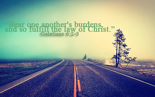 """Bear one another's burdens, and so fulfill the law of Christ."""