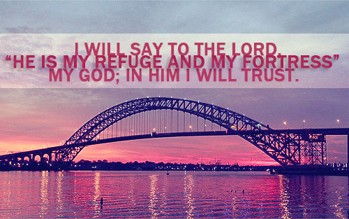 """I will say of the Lord, He is my refuge and my fortress: my God; in him will I trust."""