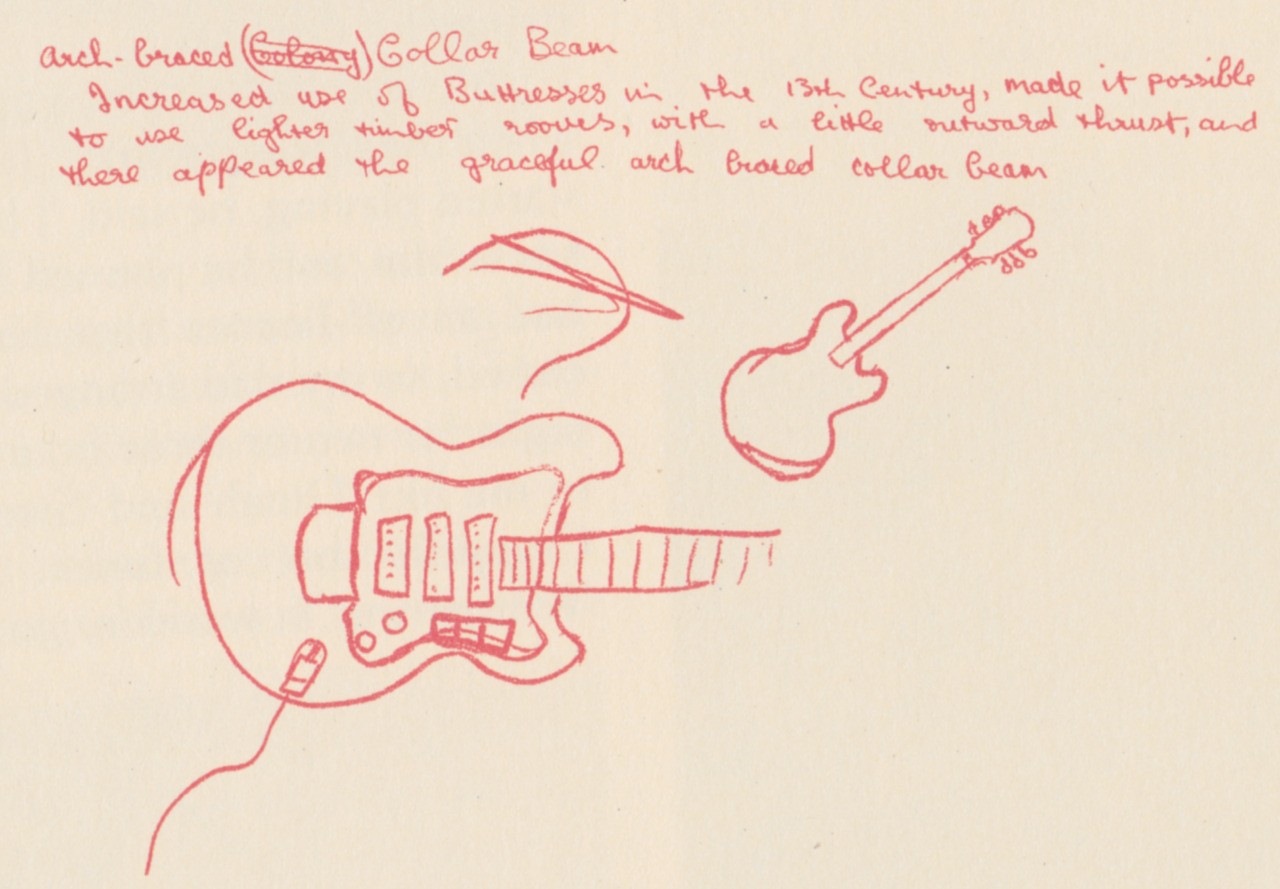 thegilly:  Doodle by George Harrison next to his schoolwork. Scan from the Anthology. In case you have trouble making out his handwriting, it reads:Arch-braced (Colony) Collar Beam Increased use of Buttresses in the 13th Century, made it possible to use lighter timber rooves, with a little outward thrust, and there appeared the graceful arch braced collar beam.