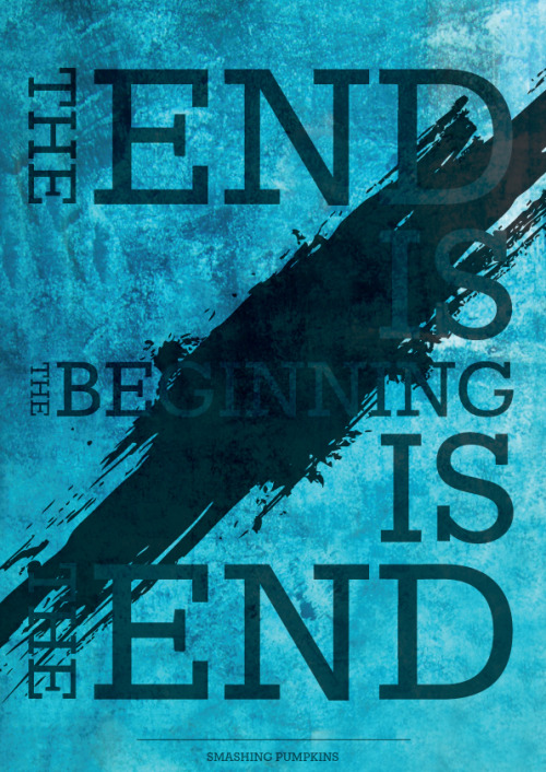 """The end is the beginning is the end"" - Smashing Pumpkins"