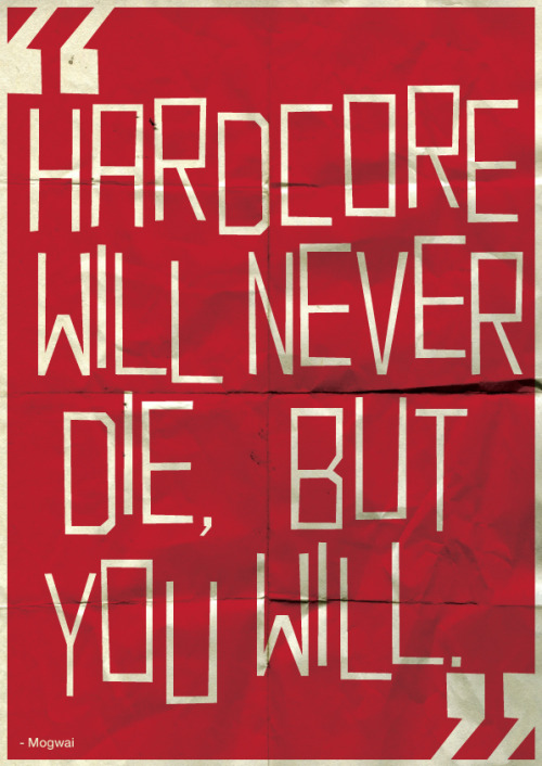 """Hardcore will never die, but you will"" - Mogwai"