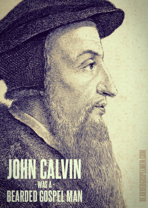 bgospelm:  John Calvin was, perhaps, THE Bearded Gospel Man.  indeed
