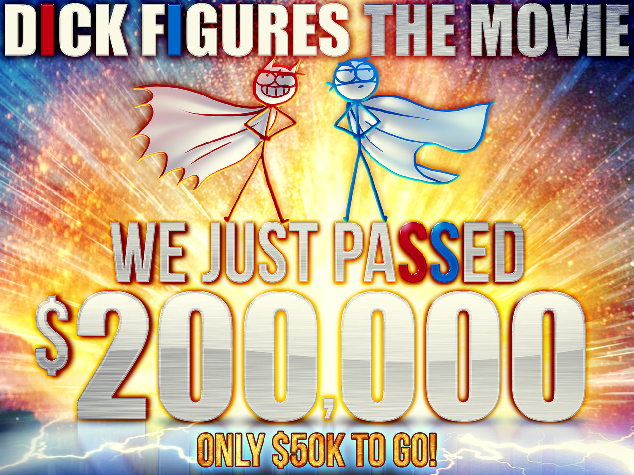 edskudder:  $200,000!!! Thanks to everyone for your support!!!!!!! This is an awesome milestone to cross! Even though we still have $50,000 left to raise, we're in great shape to make our goal at this rate. PLEASE CONTINUE TO DONATE, SHARE IT AROUND AND SUPPORTING THE PROJECT!!! Together we can do this YEEEAAAHHHH!! http://www.kickstarter.com/projects/dickfigures/dick-figures-the-movie Here's a little wallpaper as a token of our visual gratitude. Feel free to save it and spread it around to celebrate!