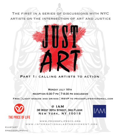 Price of Life: NYC & International Arts Movement present Just Art:A discussion series with artists on the intersection of art & justice.Part 1: Calling Artists to ActionThrough this series, we want to help artists explore the dilemmas involved in making art with a justice lens and gain tools for thinking about the issues. We will also be explaining how the Price of Life hopes to engage people through art and share how you can make difference with your creative gifts.  Light snacks & drinks will be provided.The event is free but space is limited; reserve a spot here.07.16  |  Reception 6:30-7 PM + 7-8:30 PM Discussion | 38 West 39th St. (IAM Office)