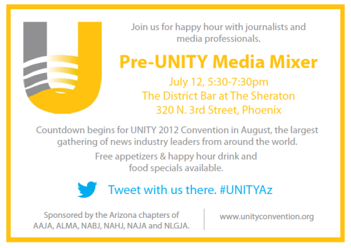Pre-Unity Mixer in Phoenix - Join us and spread the word! Thursday, July 12, 5:30-7 p.m.   The District Bar @ The Sheraton  320 N. 3rd Street, Phoenix, Arizona 85004    Meet and mingle with journos, editors and media professionals at the Pre-Unity Media Mixer, sponsored by AAJA, ALMA, NABJ, NAHJ, NAJA, and NLGJA.   RSVP on Facebook to reserve your spot.