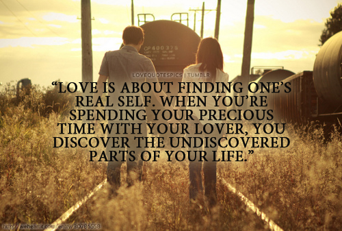 Love is about finding one's real self. When you're spending your precious time with your lover, you discover the undiscovered parts of your life.