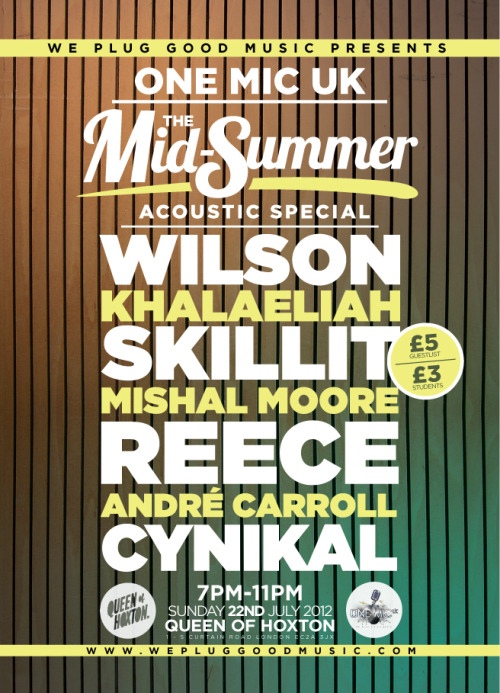 We Plug GOOD Music presents ONE MIC UK… The Mid-Summer Acoustic Special!  KHALAELIAH, WILSON, SKILLIT, MISHAL MOORE, CYNIKAL, REECE and ANDRE CARROLL will ALL be taking to the ONE MIC UK Stage on SUNDAY, JULY 22 at Queen of Hoxton (Shoreditch) for the SECOND instalment of our Summer Series of Live Music GIGs in 2012… For £5 Guestlist, Email guestlist@onemicuk.com or click ATTENDING HERE!