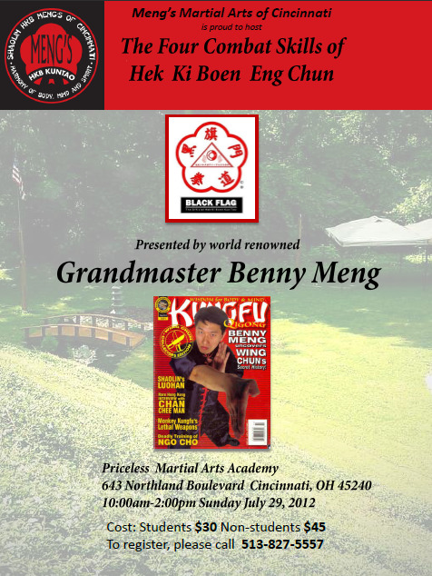 *NOTE THE VENUE CHANGE FOR THIS EVENT! Grand Master Benny Meng will be presenting a special workshop on the  Four Combat Skills of Hek Ki Boen Eng Chun sponsored by Meng's Martial Arts of Cincinnati on Sunday, July 29th.> > This is a great opportunity to support the Cincinnati schools, form  new friendships in the Meng's Martial Arts network of schools, spend  time with Grand Master Meng and the larger kung fu family - oh, and  learn some amazing Kung Fu knowledge!> > Cost: just $30 for students, $45 for non-students> > Time: 10a to 2p> > Location: Priceless Martial Arts Academy643 Northland Boulevard  Cincinnati, OH 45240 Call 513.827.5557 to register