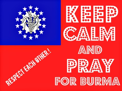 KEEP CALM AND PRAY FOR BURMA.!