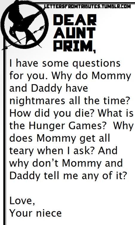 Dear Aunt Prim, I have some questions for you. Why do Mommy and Daddy have nightmares all the time? How did you die? What is the Hunger Games?  Why does Mommy get all teary when I ask? And why don't Mommy and Daddy tell me any of it? Love, Your niece]]