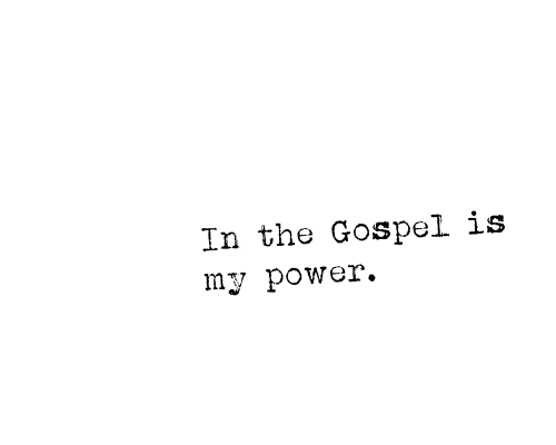 "I am not ashamed of the gospel, because it is the power of God for the salvation of everyone who believes: first for the Jew, then for the Gentile. For in the gospel a righteousness from God is revealed, a righteousness that is by faith from first to last, just as it is written: ""The righteous will live by faith.""  Romans 1: 16-17   In the gospel is my power. It means that I have the strength, the love, the joy, the peace, and the courage to face this day, fully equipped with the knowledge of my position in Christ. I may fail. I may make mistakes. I may fall to temptation. However, the Gospel says that I have been saved by grace through faith in Christ Jesus. He has finished the work. I am His righteousness. It gets better everyday. I am still fully provided. I am confident, and I can still stand up, because I know that God's work in me continues. From one degree to another, I become like Jesus."