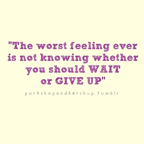 bestlovequotes:  The worst feeling ever is not knowing whether you should wait or give up | FOLLOW BEST LOVE QUOTES ON TUMBLR  FOR MORE LOVE QUOTES